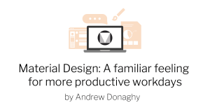 Material design: A familiar feeling for more productive workdays by Andrew Donaghy