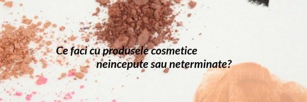 Ce faci cu produsele cosmetice neincepute sau neterminate?