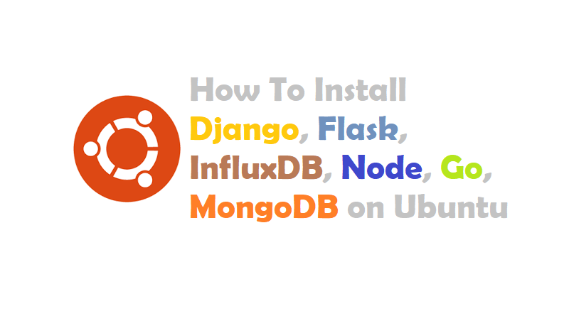 How To Install Django, Flask, InfluxDB, Node, Go, MongoDB on Ubuntu