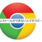 グーグルのクロームがインストールできない!原因と対処法は。