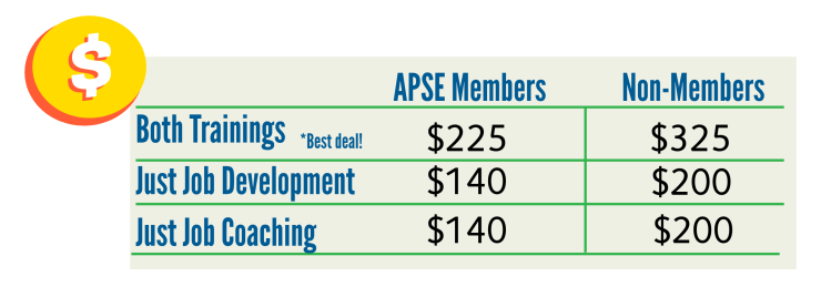 Cost breakout. APSE Members: Both trainings $225. Just job development or just job coaching $140. Non-members: both trainings is $325. Just job development or just job coaching $200.