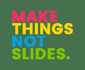Make Things Not Slides.