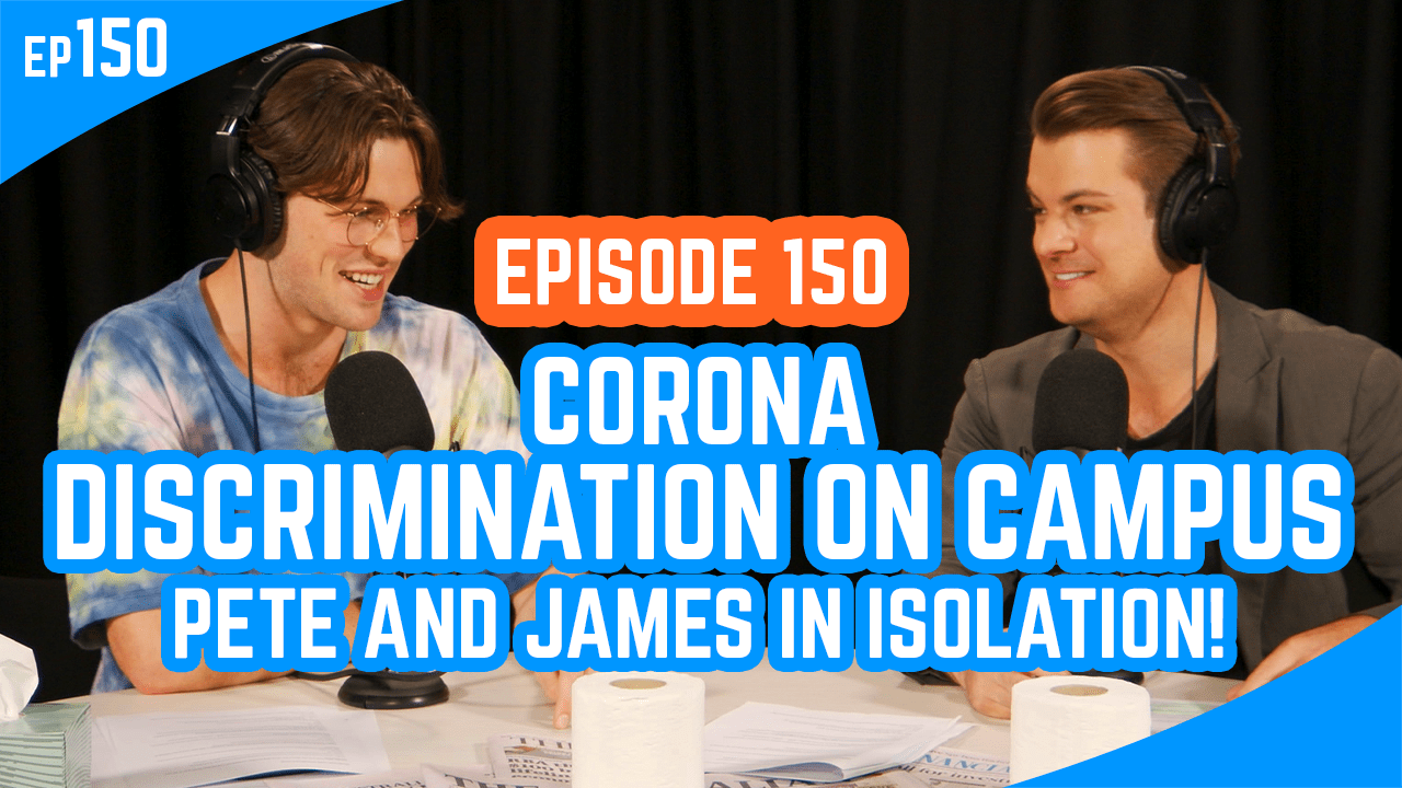 Corona, discrimination on campus and Pete and James in isolation!