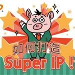 如何打造超級IP? 首先你需要先瞭解兩件事!
