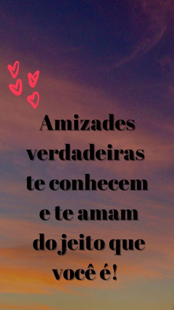 mensagem amizades verdadeiras te conhecem e te amam do jeito que voce é, para enviar a uma amiga muito querida do coração