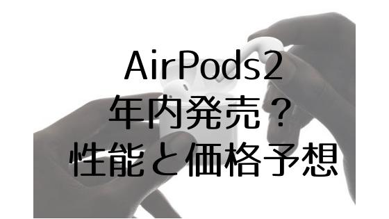 2019年にAirPods2が発売される可能性大!機能と価格予想まとめ