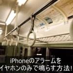 iPhoneのアラームをイヤホンのみで鳴らす方法!