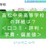 【通信制課程】高松中央高等学校(香川)ってどんな通信制高校?<口コミ・評判・学費・偏差値>