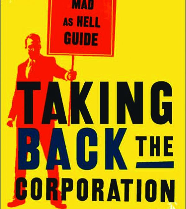 Taking Back the Corporation: A Mad as Hell Guide