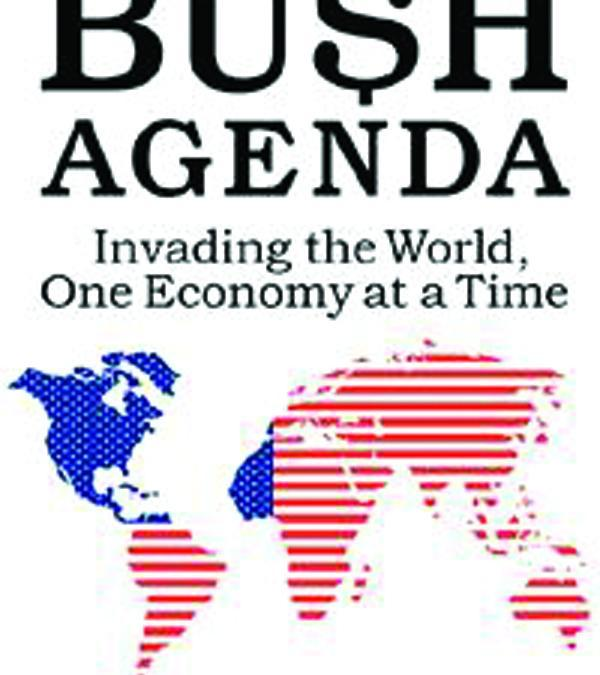 The Bush Agenda: Invading the World, One Economy at a Time