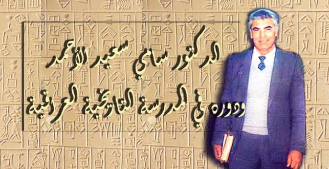 الدكتور سامي سعيد الأحمد – ودوره في المدرسة التاريخية العراقية