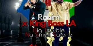 RAHIM X KING BOSS LAJ - BIG TROUBLE NA SMALL SALONE