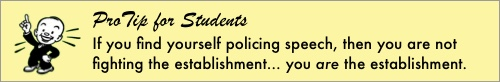 ProTip for Students: If you find yourself policing speech, then you are not fighting the establishment... you are the establishment.