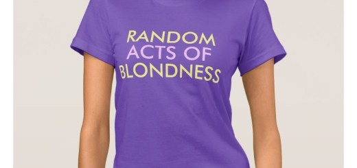 Random Acts of Blondness T-Shirts?