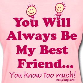 You will always be my best friend... you know too much! Funny saying for and about best friends.