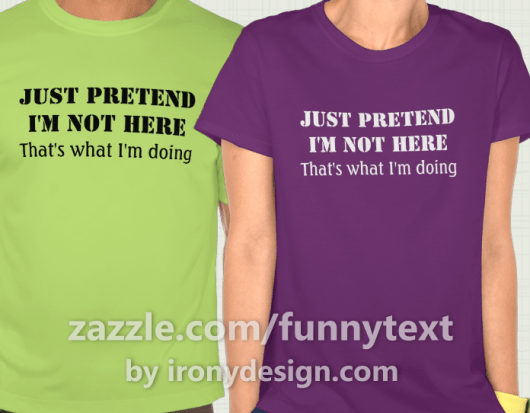 Just pretend I'm not here - that's what I'm doing Shirts