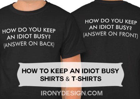 "How Do You Keep An Idiot Busy? Shirts and T-Shirts : How do you keep an idiot busy? (Answer on back). How do you keep an idiot busy? (Answer on front). Printed on both the front and the back of the shirt. Funny saying in black and grey and white text / font. Fully customizable. See All Funny Text Shirts Here! All these shirts are available for Males, Females, and Kids! Once you click on a Shirt, just scroll a bit and where it says ""See all Styles"" click on it and see all available shirts! You can also customize and personalize them!"