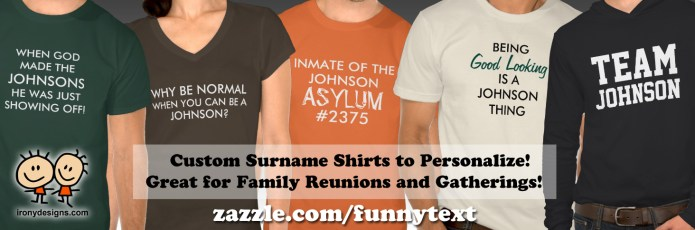 """Custom Family Reunion Surname Shirts. All about Families! Shirts and T-Shirts - Great for Family gatherings and family reunions or even everyday! Simply type in any surname to personalize it. You can also click on """"Customize it"""" to change the font, color, and size! Fully customizable. Personalize it and have fun!. See All Funny Text Shirts Here! All these shirts are available for Males, Females, and Kids! Once you click on a Shirt, just scroll a bit and where it says """"See all Styles"""" click on it and see all available shirts! You can also customize and personalize them!"""