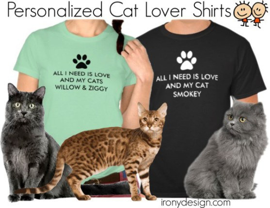 "All I Need is Love and My Cat Shirts. Replace ""Enter Cat Name"" with your cat's name. Some are ready to personalize if you have more than one cats so cat is spelled in plural. Fully customizable. Personalize it and have fun. Fun cat lover saying / quote. With a white and/or black paw print. All can be customized and personalized. All Shirts are available for Men, Women and Children."