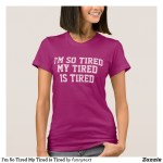 I'm So Tired Shirts