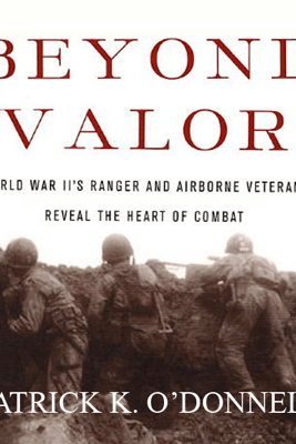 Beyond Valor: World War II's Ranger and Airborne Veterans Reveal the Heart of Combat (Unabridged) - Patrick K. O'Donnell