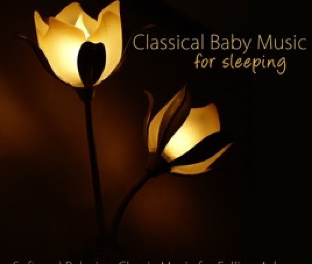 Classical Baby Music For Sleeping Soft And Relaxing Classic Music For Falling Asleep Sedation Stress Relief Relaxation Deep Sleep Lullabies For Baby