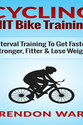 Cycling: HIIT Bike Training!: Interval Training to Get Faster, Stronger, Fitter & Lose Weight (Unabridged) - Brendon Ward