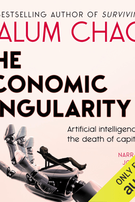 The Economic Singularity: Artificial Intelligence and the Death of Capitalism (Unabridged) - Calum Chace