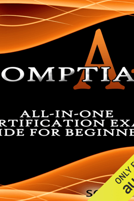 CompTIA A+: All-in-One Certification Exam Guide for Beginners! (Unabridged) - Solis Tech