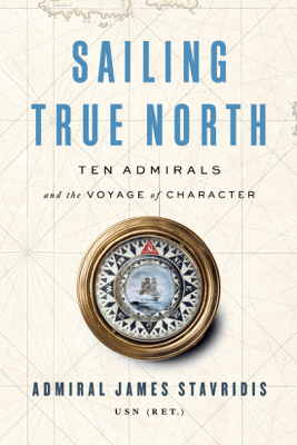 Sailing True North: Ten Admirals and the Voyage of Character (Unabridged) - Admiral James Stavridis, USN (Ret.)