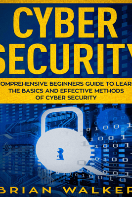 Cyber Security: Comprehensive Beginners Guide to Learn the Basics and Effective Methods of Cyber Security (Unabridged) - Brian Walker