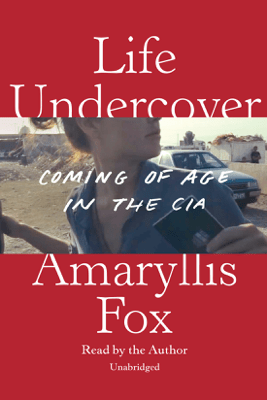 Life Undercover: Coming of Age in the CIA (Unabridged) - Amaryllis Fox
