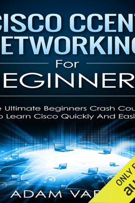 Cisco CCENT Networking for Beginners: The Ultimate Beginners Crash Course to Learn Cisco Quickly and Easily  (Unabridged) - Adam Vardy