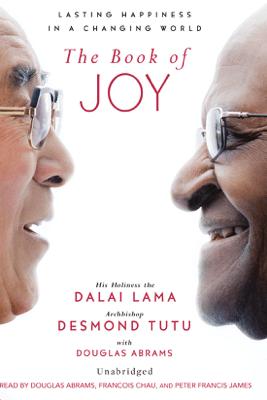 The Book of Joy: Lasting Happiness in a Changing World (Unabridged) - Dalai Lama, Desmond Tutu & Douglas Carlton Abrams