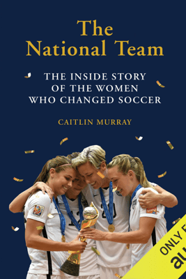 The National Team: The Inside Story of the Women Who Dreamed Big, Defied the Odds, and Changed Soccer (Unabridged) - Caitlin Murray