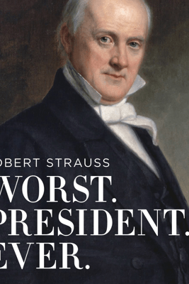 Worst. President. Ever.: James Buchanan, the Potus Rating Game, and the Legacy of the Least of the Lesser Presidents - Robert Strauss