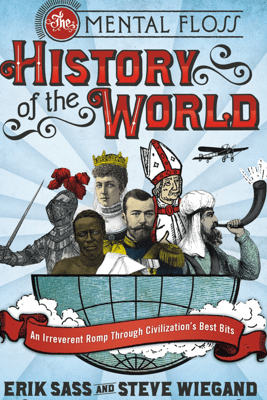 The Mental Floss History of the World: An Irreverent Romp Through Civilization's Best Bits - Erik Sass & Steve Wiegand