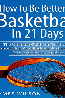 How to Be Better at Basketball in 21 Days: The Ultimate Guide to Drastically Improving Your Basketball Shooting, Passing and Dribbling Skills - James Wilson