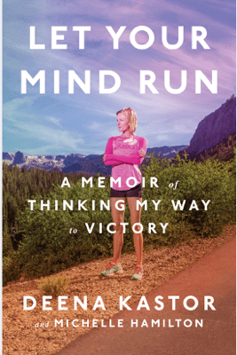 Let Your Mind Run: A Memoir of Thinking My Way to Victory (Unabridged) - Deena Kastor & Michelle Hamilton