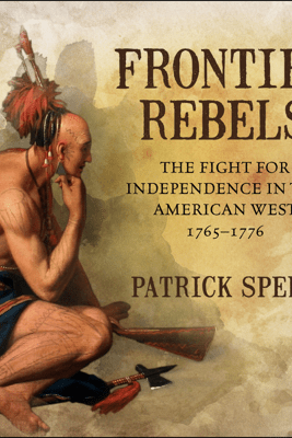 Frontier Rebels: The Fight for Independence in the American West, 1765-1776 - Patrick Spero