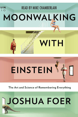 Moonwalking with Einstein: The Art and Science of Remembering Everything (Unabridged) - Joshua Foer