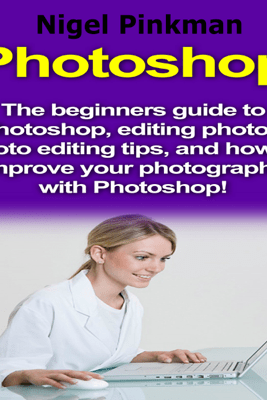 Photoshop: The Beginners Guide to Photoshop, Editing Photos, Photo Editing Tips, and How to Improve Your Photography with Photoshop! (Unabridged) - Nigel Pinkman