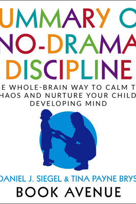 Summary of No-Drama Discipline: The Whole-Brain Way to Calm the Chaos and Nurture Your Child's Developing Mind (Unabridged) - Book Avenue