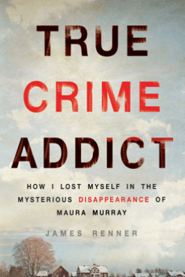 True Crime Addict: How I Lost Myself in the Mysterious Disappearance of Maura Murray (Unabridged) - James Renner