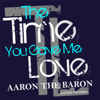 The Time You Gave Me Love Aaron the Baron MP3