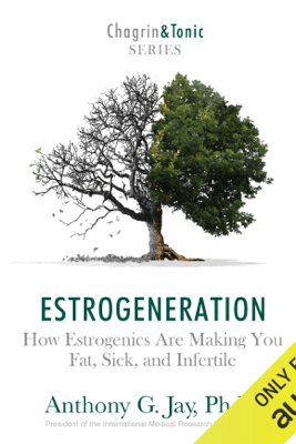 Estrogeneration: How Estrogenics Are Making You Fat, Sick, and Infertile (Unabridged) - Anthony G. Jay