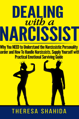 Dealing with a Narcissist: Why You Need to Understand the Narcissistic Personality Disorder and How to Handle Narcissists. Supply Yourself with a Practical Emotional Survival Guide (Unabridged) - Theresa Shahida