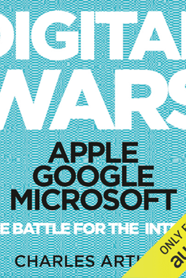 Digital Wars: Apple, Google, Microsoft, and the Battle for the Internet (Unabridged) - Charles Arthur