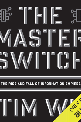 The Master Switch: The Rise and Fall of Information Empires (Unabridged) - Tim Wu