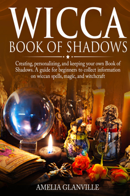 Wicca Book of Shadows: Creating, Personalizing, and Keeping Your Own Book of Shadows.: A Guide for Beginners to Collect Information on Wiccan Spells, Magic, and Witchcraft (Unabridged) - Amelia Glanville